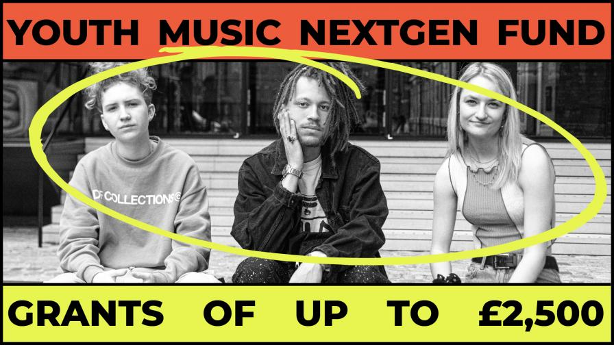 Banner image of three young people in black and white with a yellow cicle drawn round them. An orange strip sits above with black text reading 'Youth Music NextGen Fund' and a yellow strip sits underneath the photo with black text reading 'Grants of Up to £2,500'.