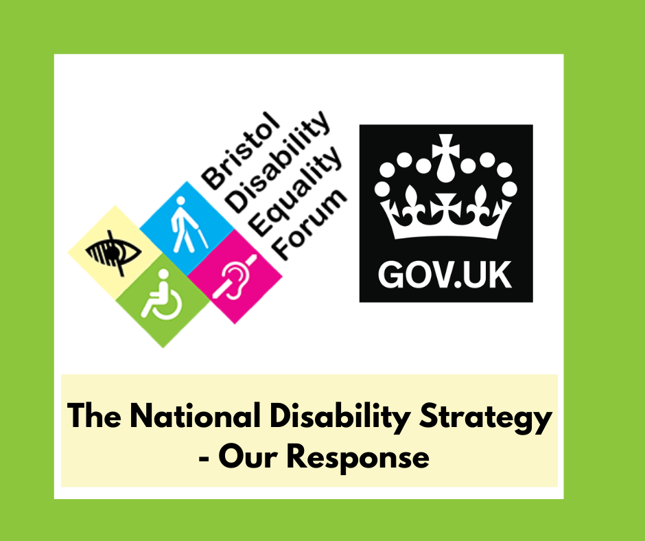 Graphic which shows the logos of Bristol Disability Equality Forum (four coloured diamonds with graphic on each showing a different Disability with the words Bristol Disability Equality Forum') and the UK Government's website (graphic of a white crown on a black backdrop with white text underneath the crown reading 'GOV.UK') on a white backdrop overlapping a green backdrop. Text in black on a yellow rectangle reads 'The National Disability Strategy - Our Response'.